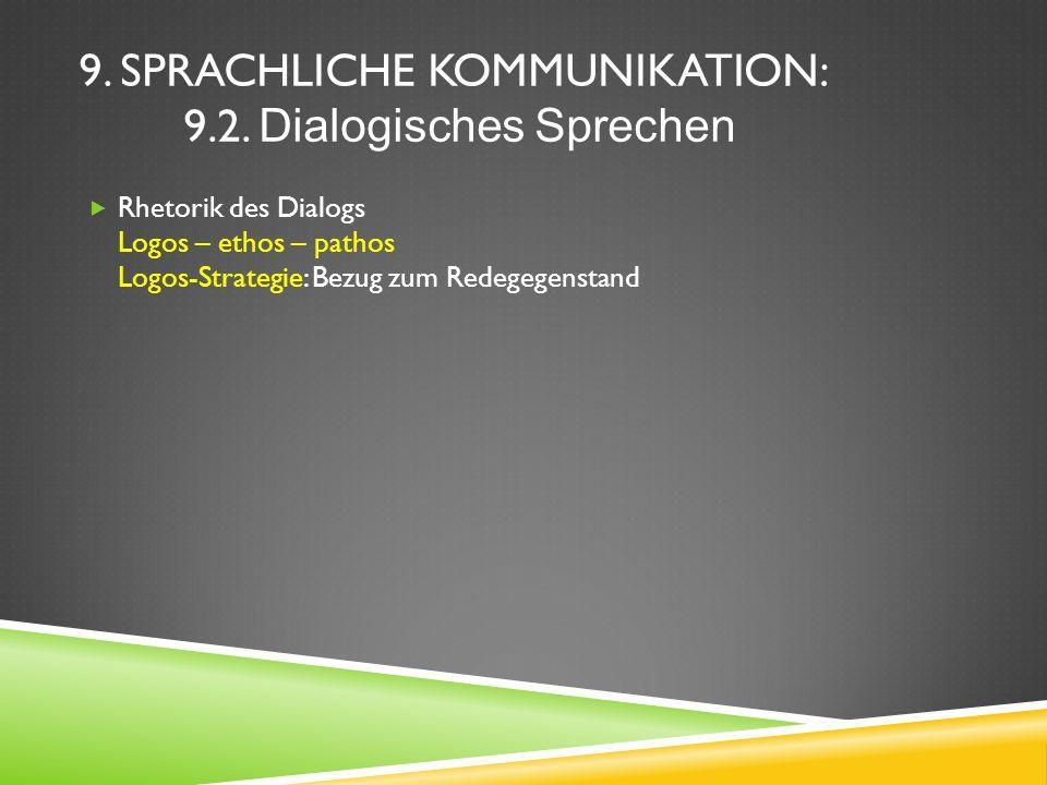 9. SPRACHLICHE KOMMUNIKATION: 9.2. Dialogisches Sprechen Rhetorik des Dialogs Logos – ethos – pathos Logos-Strategie: Bezug zum Redegegenstand