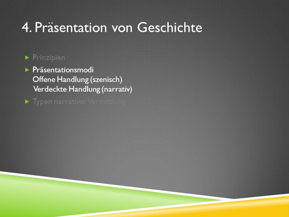 4. Präsentation von Geschichte Prinzipien Präsentationsmodi Offene Handlung (szenisch) Verdeckte Handlung (narrativ) Typen narrativer Vermittlung