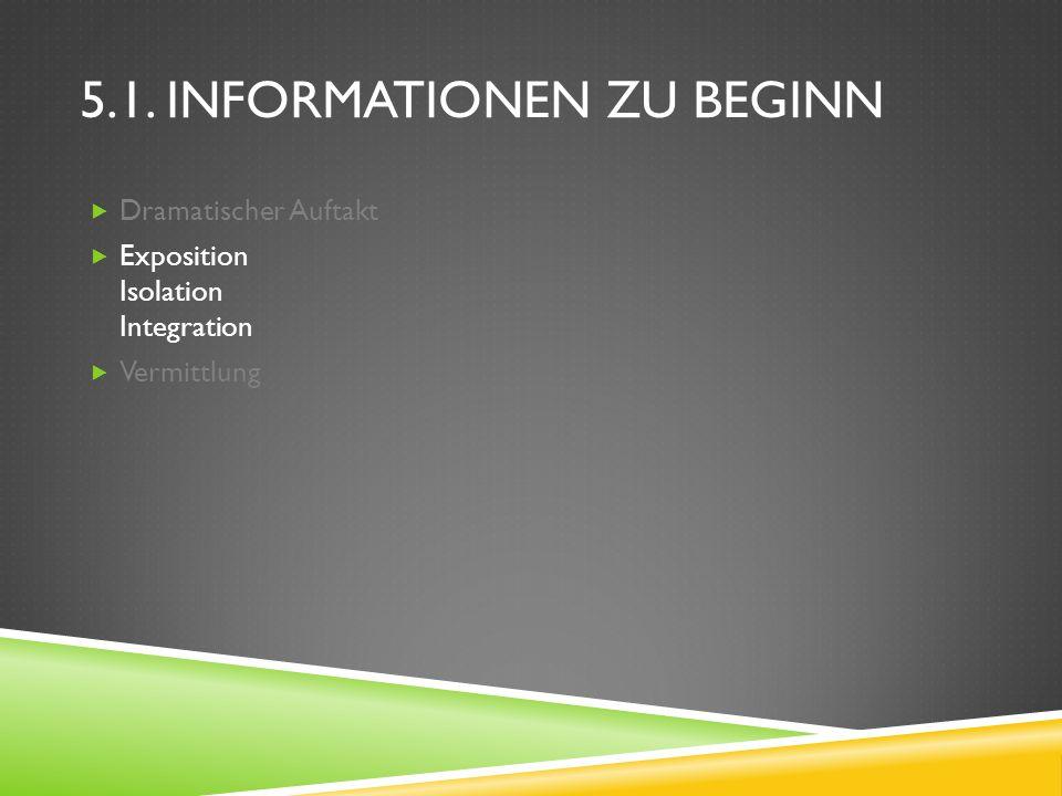5.1. INFORMATIONEN ZU BEGINN Dramatischer Auftakt Exposition Isolation Integration Vermittlung