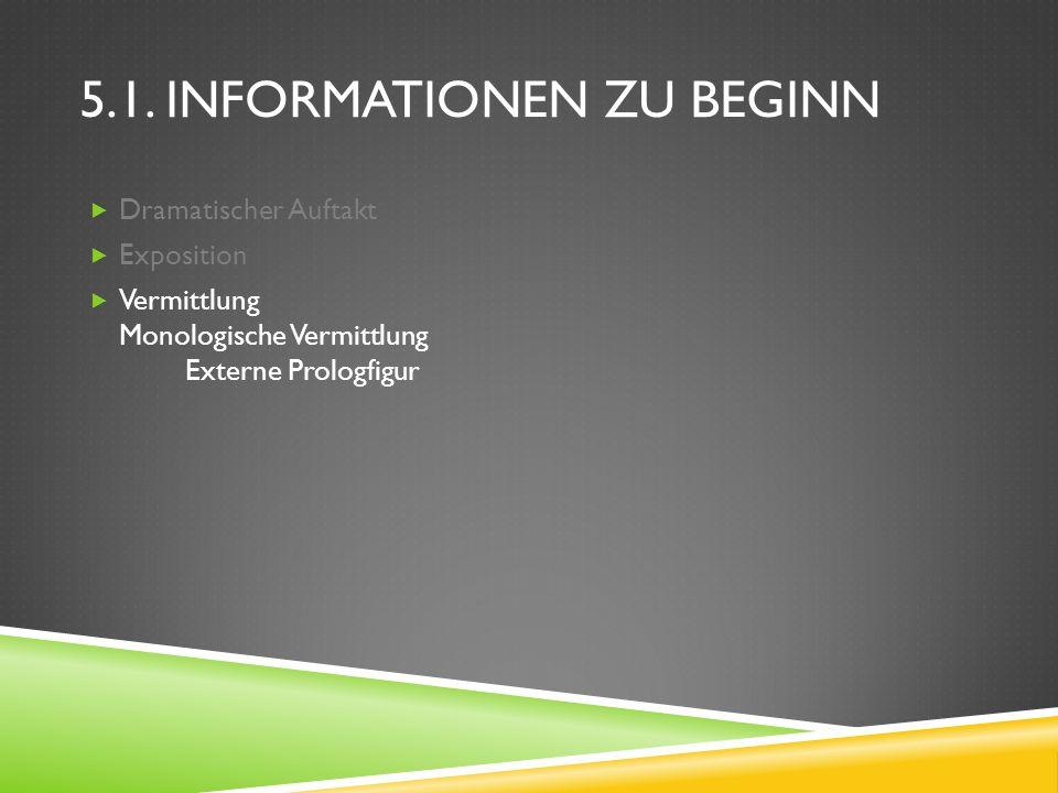 5.1. INFORMATIONEN ZU BEGINN Dramatischer Auftakt Exposition Vermittlung Monologische Vermittlung Externe Prologfigur