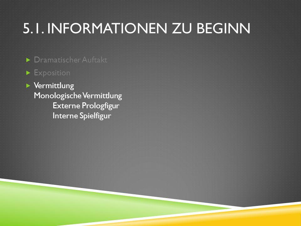 5.1. INFORMATIONEN ZU BEGINN Dramatischer Auftakt Exposition Vermittlung Monologische Vermittlung Externe Prologfigur Interne Spielfigur