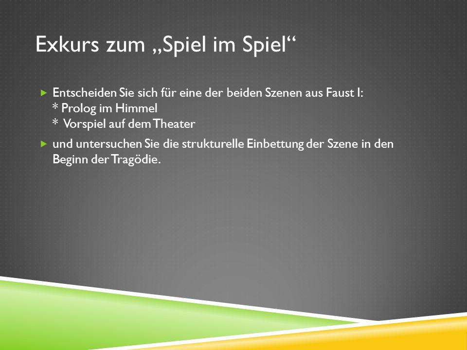 Exkurs zum Spiel im Spiel Entscheiden Sie sich für eine der beiden Szenen aus Faust I: * Prolog im Himmel * Vorspiel auf dem Theater und untersuchen Sie die strukturelle Einbettung der Szene in den Beginn der Tragödie.