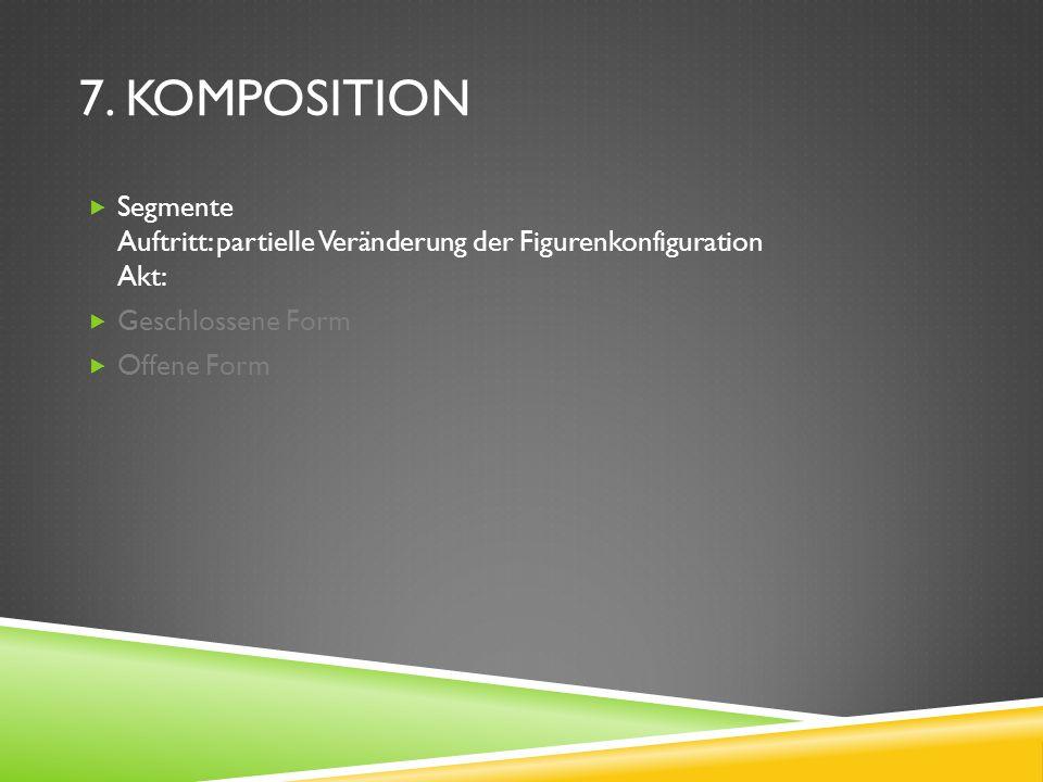 7. KOMPOSITION Segmente Auftritt: partielle Veränderung der Figurenkonfiguration Akt: Geschlossene Form Offene Form