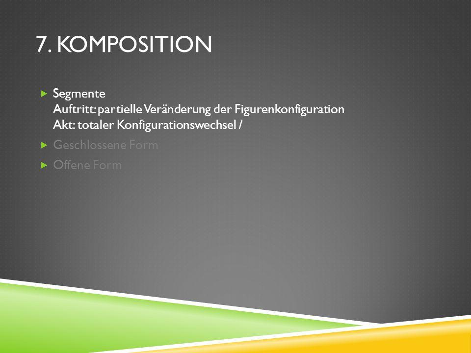 7. KOMPOSITION Segmente Auftritt: partielle Veränderung der Figurenkonfiguration Akt: totaler Konfigurationswechsel / Geschlossene Form Offene Form