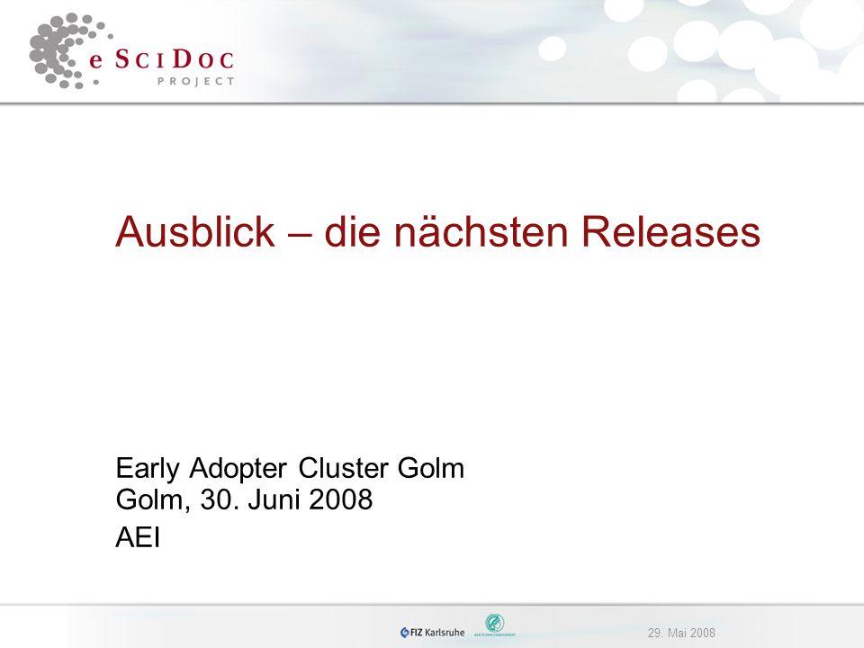 29. Mai 2008 Ausblick – die nächsten Releases Early Adopter Cluster Golm Golm, 30. Juni 2008 AEI