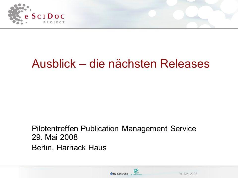 29. Mai 2008 Ausblick – die nächsten Releases Pilotentreffen Publication Management Service 29.