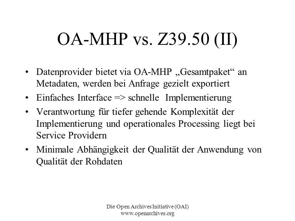 Die Open Archives Initiative (OAI) www.openarchives.org OA-MHP vs. Z39.50 (II) Datenprovider bietet via OA-MHP Gesamtpaket an Metadaten, werden bei An
