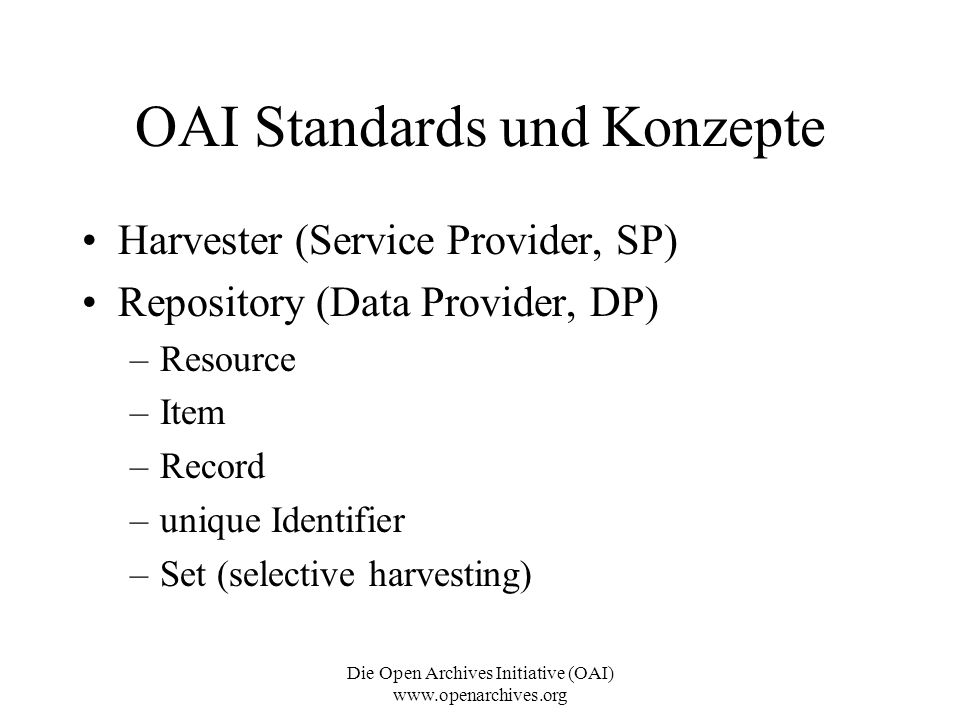 Die Open Archives Initiative (OAI) www.openarchives.org OAI Standards und Konzepte Harvester (Service Provider, SP) Repository (Data Provider, DP) –Re