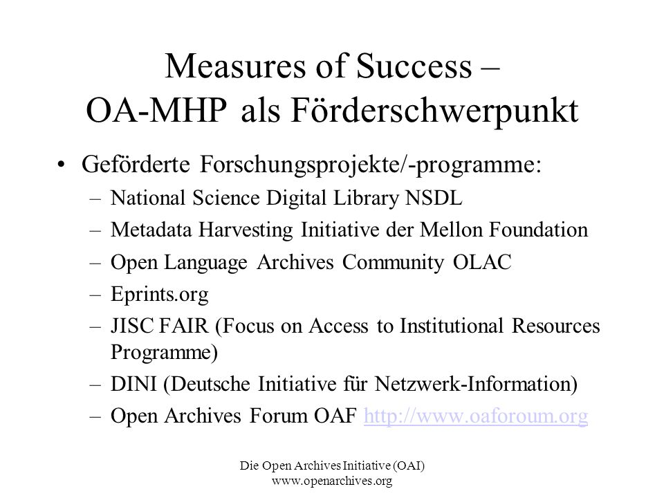 Die Open Archives Initiative (OAI) www.openarchives.org Measures of Success – OA-MHP als Förderschwerpunkt Geförderte Forschungsprojekte/-programme: –National Science Digital Library NSDL –Metadata Harvesting Initiative der Mellon Foundation –Open Language Archives Community OLAC –Eprints.org –JISC FAIR (Focus on Access to Institutional Resources Programme) –DINI (Deutsche Initiative für Netzwerk-Information) –Open Archives Forum OAF http://www.oaforoum.orghttp://www.oaforoum.org