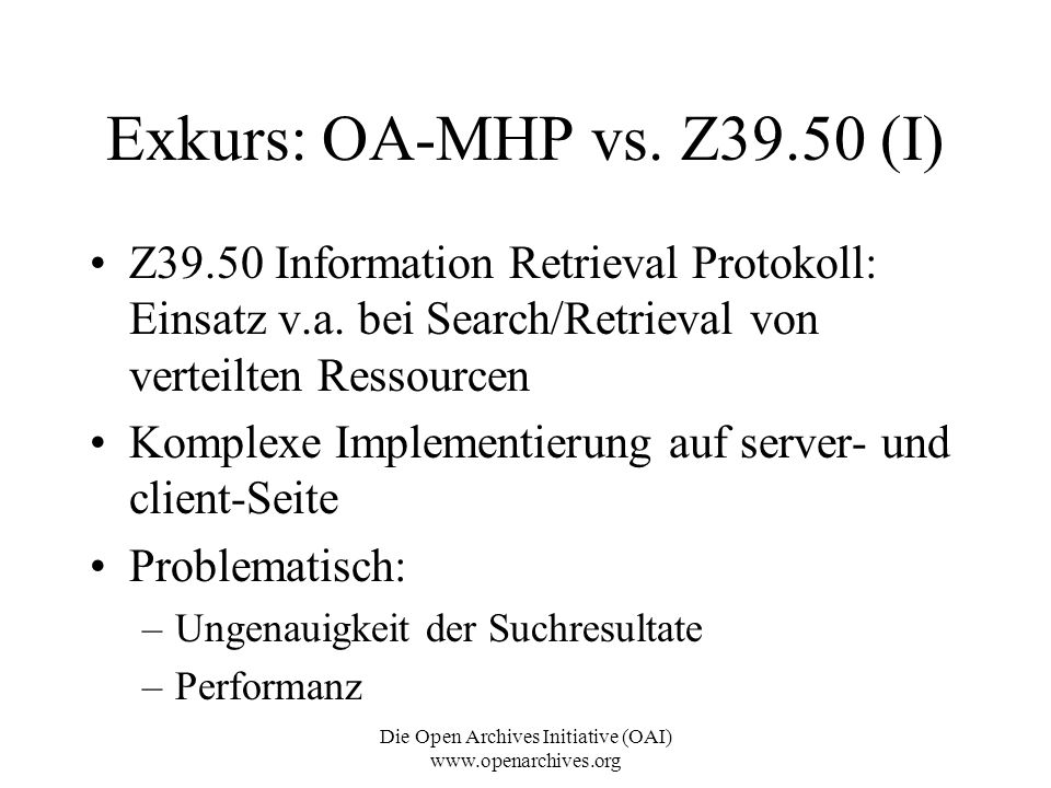 Die Open Archives Initiative (OAI) www.openarchives.org Exkurs: OA-MHP vs. Z39.50 (I) Z39.50 Information Retrieval Protokoll: Einsatz v.a. bei Search/