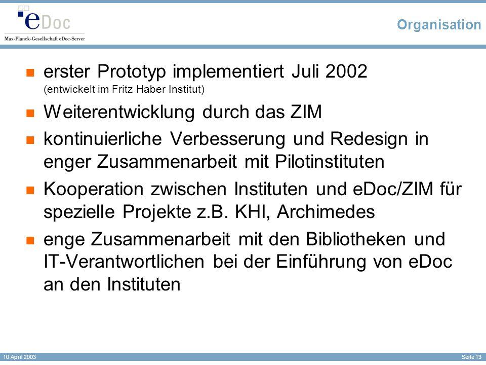 Seite 13 10 April 2003 Organisation erster Prototyp implementiert Juli 2002 (entwickelt im Fritz Haber Institut) Weiterentwicklung durch das ZIM kontinuierliche Verbesserung und Redesign in enger Zusammenarbeit mit Pilotinstituten Kooperation zwischen Instituten und eDoc/ZIM für spezielle Projekte z.B.