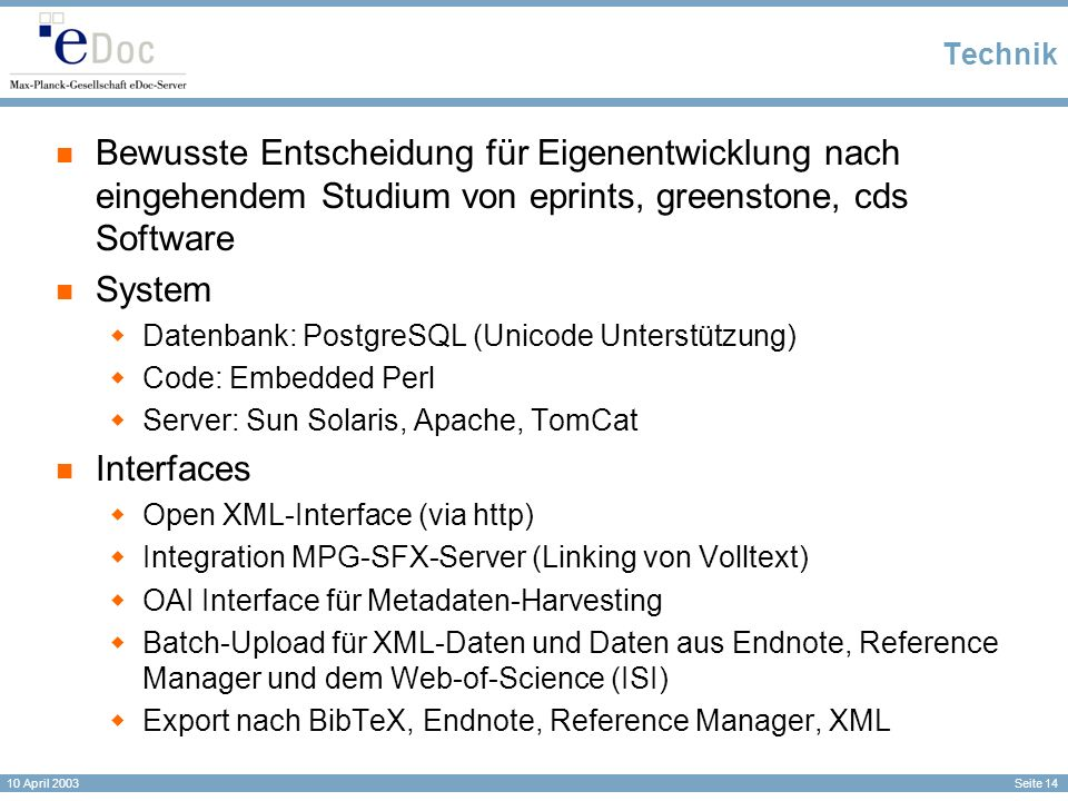 Seite 14 10 April 2003 Technik Bewusste Entscheidung für Eigenentwicklung nach eingehendem Studium von eprints, greenstone, cds Software System Datenbank: PostgreSQL (Unicode Unterstützung) Code: Embedded Perl Server: Sun Solaris, Apache, TomCat Interfaces Open XML-Interface (via http) Integration MPG-SFX-Server (Linking von Volltext) OAI Interface für Metadaten-Harvesting Batch-Upload für XML-Daten und Daten aus Endnote, Reference Manager und dem Web-of-Science (ISI) Export nach BibTeX, Endnote, Reference Manager, XML