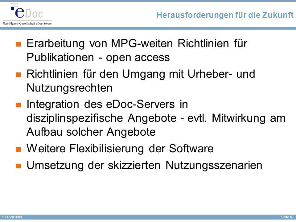Seite 16 10 April 2003 Herausforderungen für die Zukunft Erarbeitung von MPG-weiten Richtlinien für Publikationen - open access Richtlinien für den Umgang mit Urheber- und Nutzungsrechten Integration des eDoc-Servers in disziplinspezifische Angebote - evtl.
