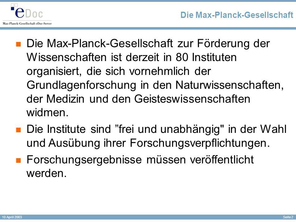 Seite 2 10 April 2003 Die Max-Planck-Gesellschaft Die Max-Planck-Gesellschaft zur Förderung der Wissenschaften ist derzeit in 80 Instituten organisiert, die sich vornehmlich der Grundlagenforschung in den Naturwissenschaften, der Medizin und den Geisteswissenschaften widmen.