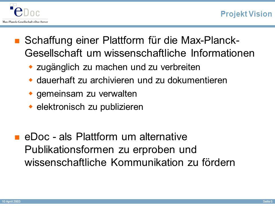Seite 5 10 April 2003 Projekt Vision Schaffung einer Plattform für die Max-Planck- Gesellschaft um wissenschaftliche Informationen zugänglich zu machen und zu verbreiten dauerhaft zu archivieren und zu dokumentieren gemeinsam zu verwalten elektronisch zu publizieren eDoc - als Plattform um alternative Publikationsformen zu erproben und wissenschaftliche Kommunikation zu fördern