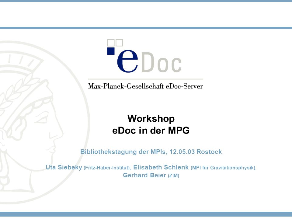 Workshop eDoc in der MPG Bibliothekstagung der MPIs, 12.05.03 Rostock Uta Siebeky (Fritz-Haber-Institut), Elisabeth Schlenk (MPI für Gravitationsphysi