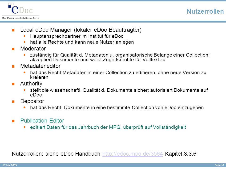Seite 16 12 Mai 2003 Nutzerrollen Local eDoc Manager (lokaler eDoc Beauftragter) Hauptansprechpartner im Institut für eDoc hat alle Rechte und kann ne