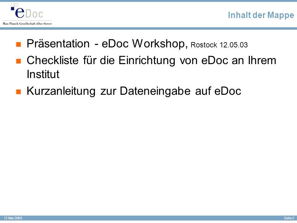 Seite 2 12 Mai 2003 Inhalt der Mappe Präsentation - eDoc Workshop, Rostock 12.05.03 Checkliste für die Einrichtung von eDoc an Ihrem Institut Kurzanle