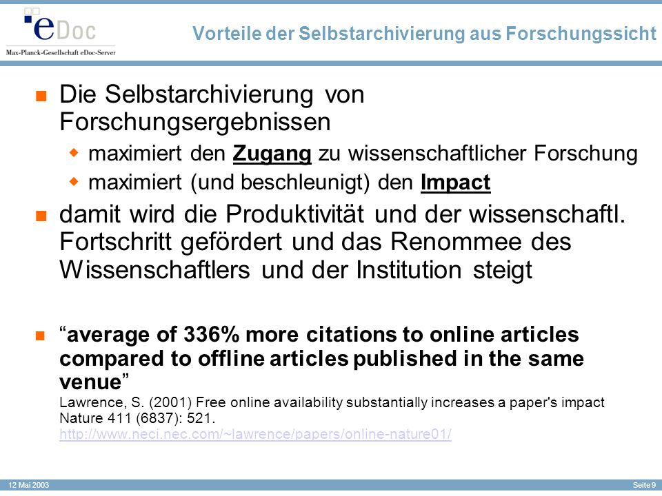 Seite 10 12 Mai 2003 Barrieren für den Zugang = Barrieren für den Impact Refereed Post-Print Accepted, Certified, Published by Journal Impact cycle begins : Research is done Researchers write pre-refereeing Pre-Print Submitted to Journal Pre-Print reviewed by Peer Experts – Peer-Review Pre-Print revised by articles Authors Researchers can access the Post-Print if their university has a subscription to the Journal 12-18 Months New impact cycles : New research builds on existing research