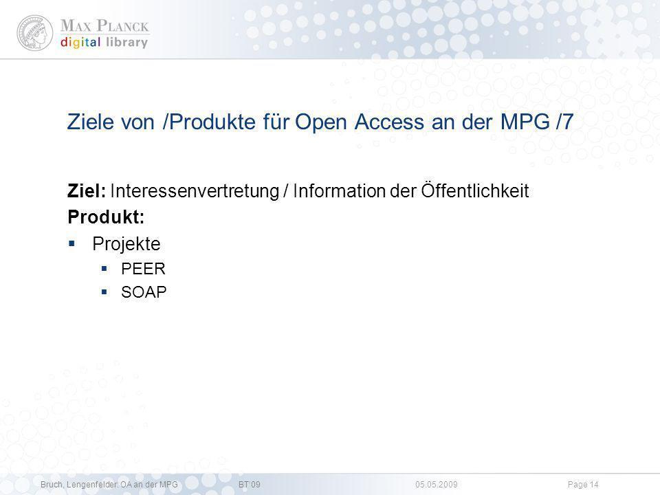 Bruch, Lengenfelder: OA an der MPGBT09 05.05.2009Page 13 Ziele von /Produkte für Open Access an der MPG /6 Ziel: Unterstützung von Verlagen beim Umstieg von TA auf OA Produkte Zentrale Übernahme von Publikationsgebühren Einbeziehung von OA Komponenten in Subskriptionsverträge Forschungsprojekte (SOAP) Ziel: Ermöglichung / Entwicklung von eSciences Anwendungen Produkte: eSciDoc Preparing DARIAH