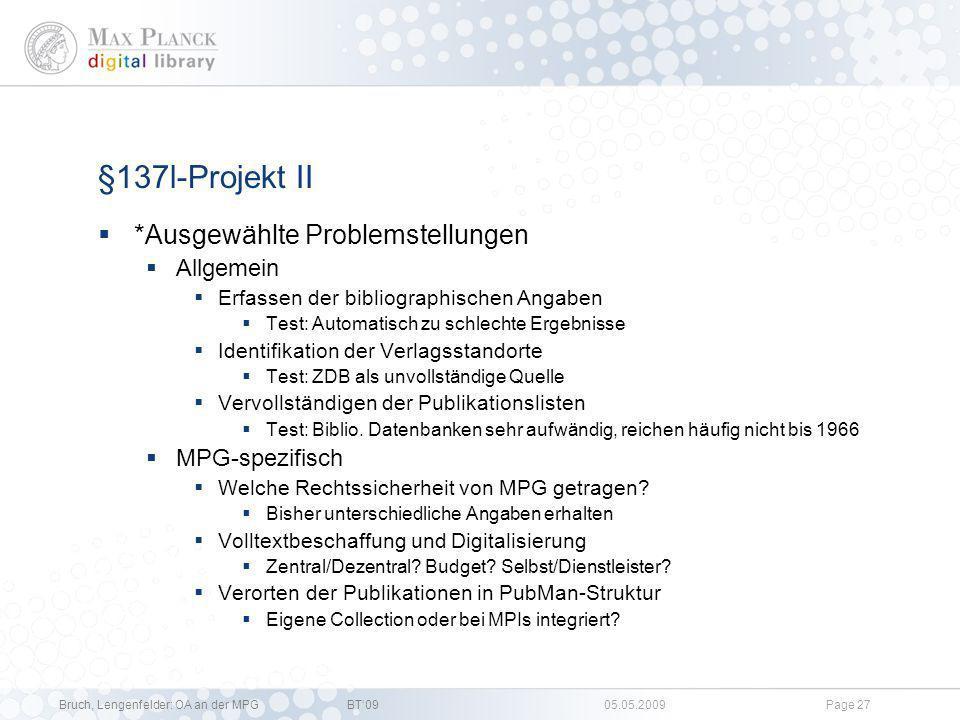 Bruch, Lengenfelder: OA an der MPGBT09 05.05.2009Page 26 §137l-Projekt Status Quo Rücklauf: 297 Autoren (+ 1 Widerspruch!) Weiterhin Klärungsbedarf rechtlicher und organisatorischer Aspekte* Zusammenarbeit mit PubMan-Team sowie ScIP-Team Von MPDL mit-organisierter DFG-Workshop Zur Online-Bereitstellung älterer Publikationen: Wie geht es weiter nach der Übergangsfrist des §137l UrhG?, 14.05.09 in Göttingen; Diskussion rechtlicher und organisatorisch-technischer Problemstellungen Handreichungen geplant
