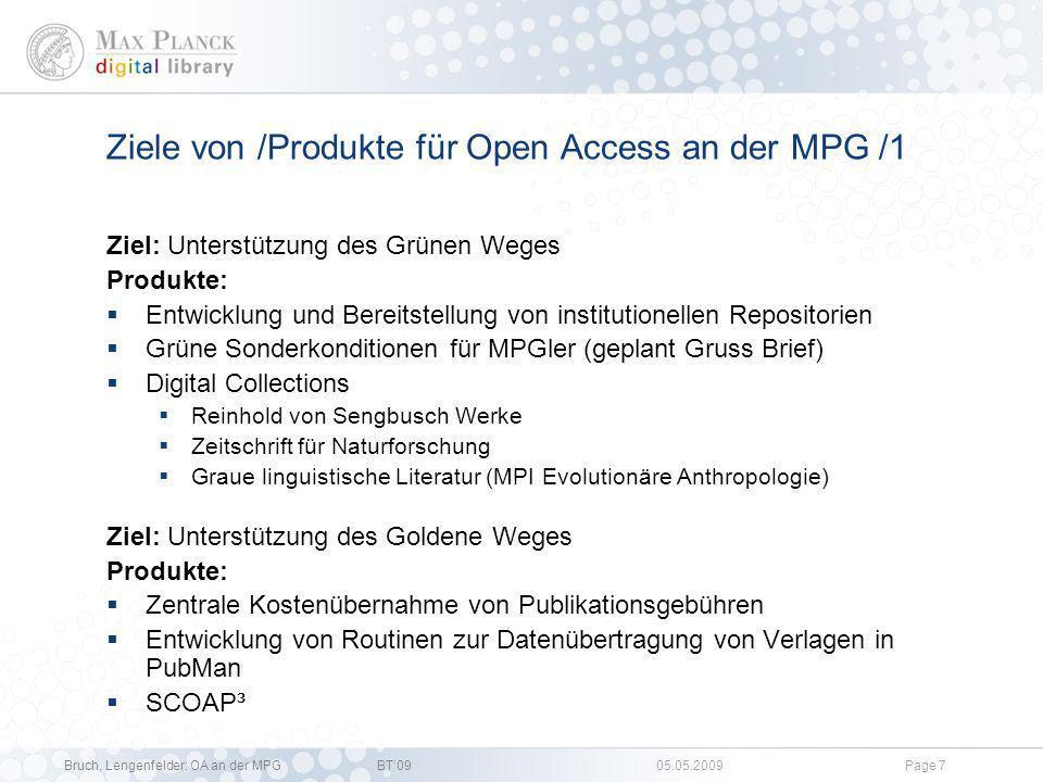 Bruch, Lengenfelder: OA an der MPGBT09 05.05.2009Page 6 Übergeordnete Ziele von Open Access an der MPG Kostenfreie Zugänglichkeit des wissenschaftlichen Wissens (und des kulturellen Erbes) Änderung des Marktes für wissenschaftliche Kommunikation hin zu mehr Wettbewerb Im Folgenden werden die an der MPG verfolgten Zwischenziele zusammen mit den Produkten, die ihrer Umsetzung dienen, aufgelistet.