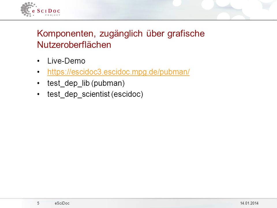 514.01.2014eSciDoc Komponenten, zugänglich über grafische Nutzeroberflächen Live-Demo https://escidoc3.escidoc.mpg.de/pubman/ test_dep_lib (pubman) test_dep_scientist (escidoc)