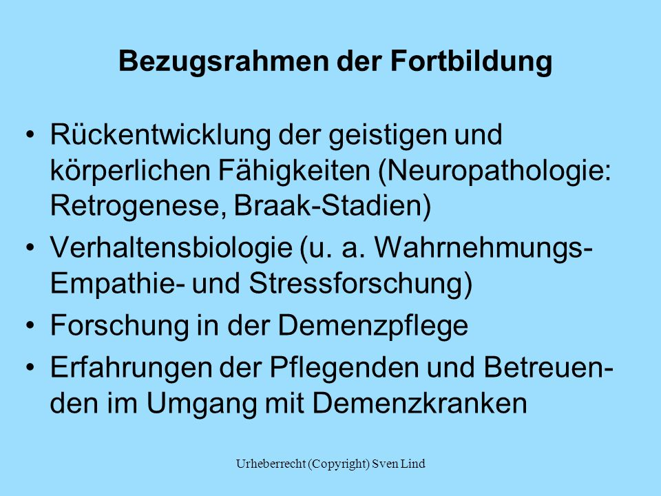 Bezugsrahmen der Fortbildung Rückentwicklung der geistigen und körperlichen Fähigkeiten (Neuropathologie: Retrogenese, Braak-Stadien) Verhaltensbiolog