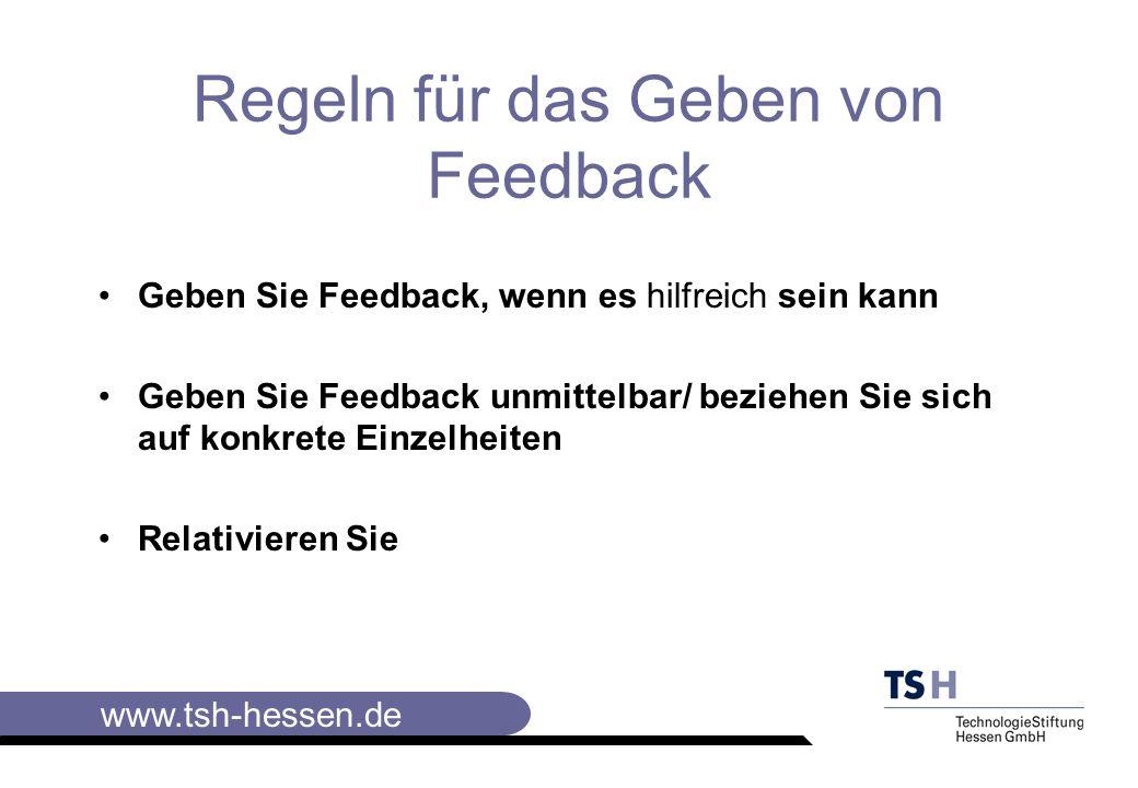 www.tsh-hessen.de Regeln für das Geben von Feedback Geben Sie Feedback, wenn es hilfreich sein kann Geben Sie Feedback unmittelbar/ beziehen Sie sich auf konkrete Einzelheiten Relativieren Sie