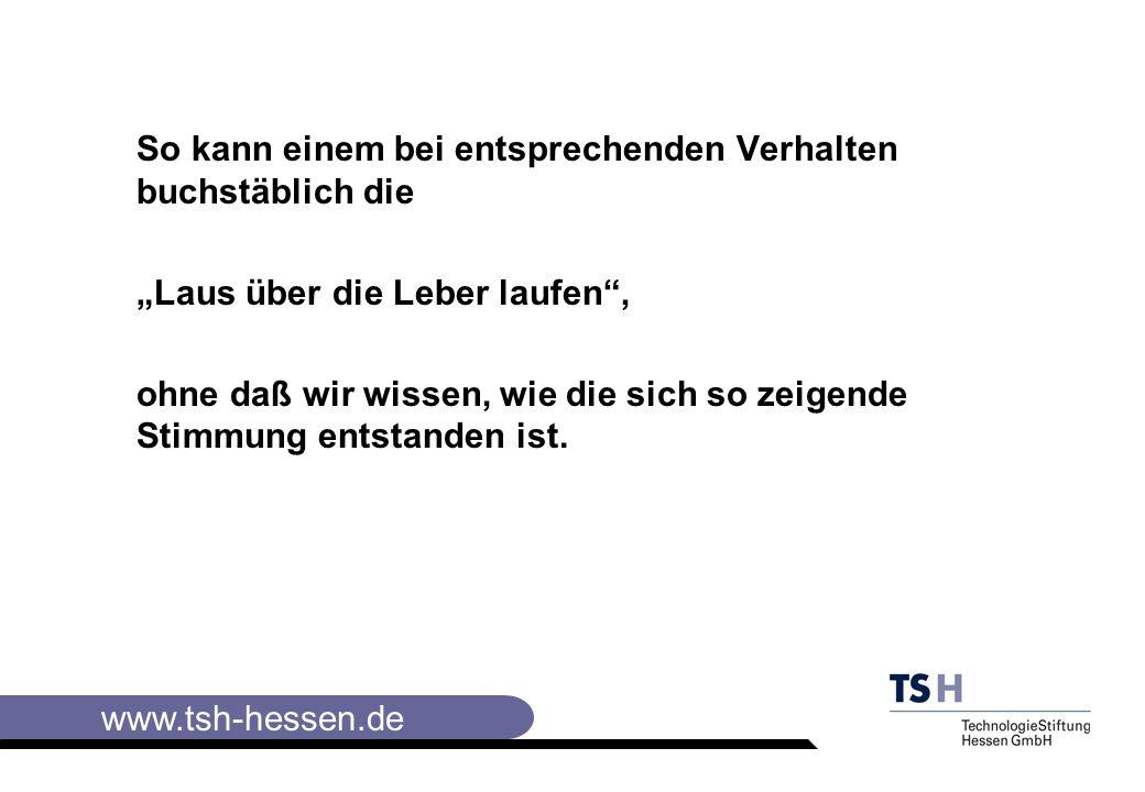 www.tsh-hessen.de So kann einem bei entsprechenden Verhalten buchstäblich die Laus über die Leber laufen, ohne daß wir wissen, wie die sich so zeigende Stimmung entstanden ist.