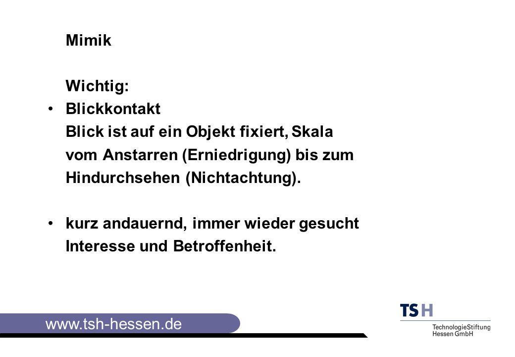 www.tsh-hessen.de Mimik Wichtig: Blickkontakt Blick ist auf ein Objekt fixiert, Skala vom Anstarren (Erniedrigung) bis zum Hindurchsehen (Nichtachtung).