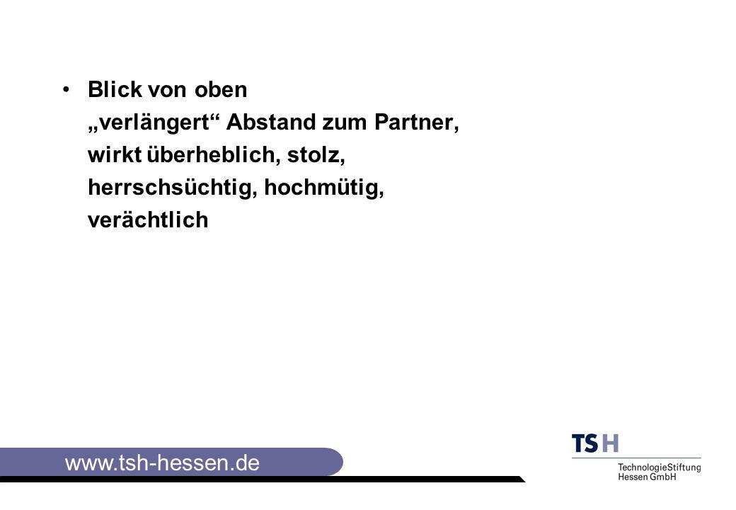 www.tsh-hessen.de Blick von oben verlängert Abstand zum Partner, wirkt überheblich, stolz, herrschsüchtig, hochmütig, verächtlich