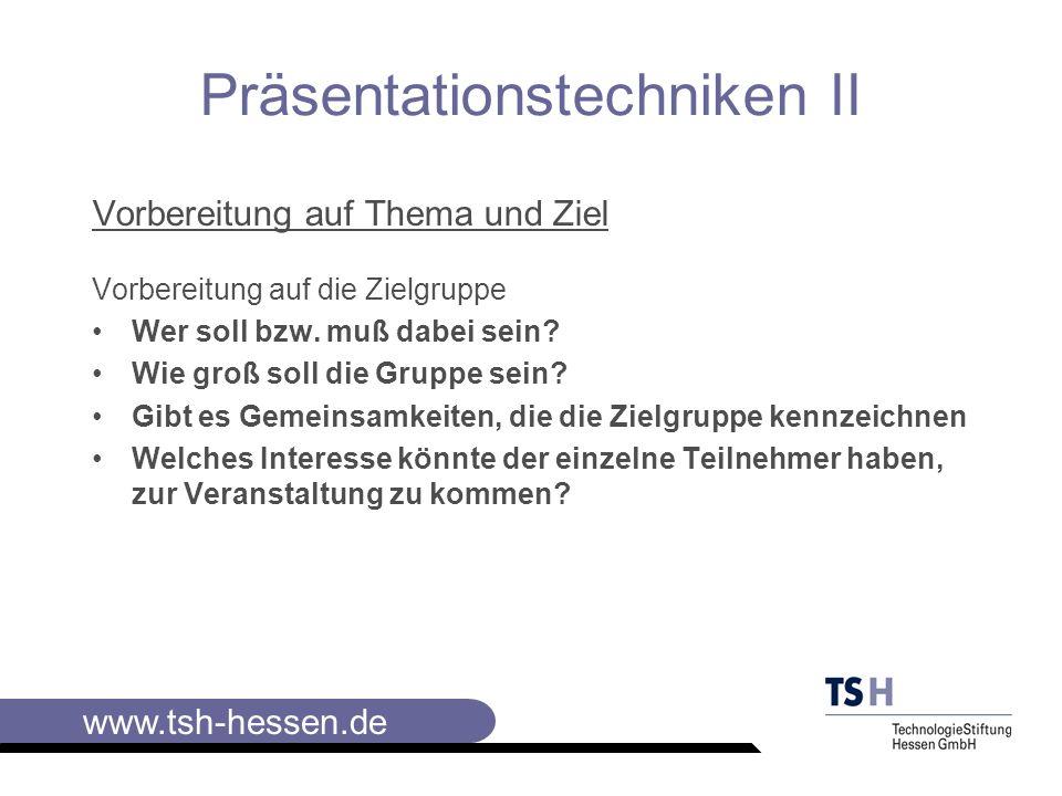www.tsh-hessen.de Präsentationstechniken II Inhaltliche Vorbereitung Stoff sammeln und selektieren Auswahl der für die Präsentation in Frage kommenden Inhalte Komprimieren Reduzieren der ausgewählten Inhalte auf das Wesentliche Visualisieren Darstellen der Inhalte für die Präsentation
