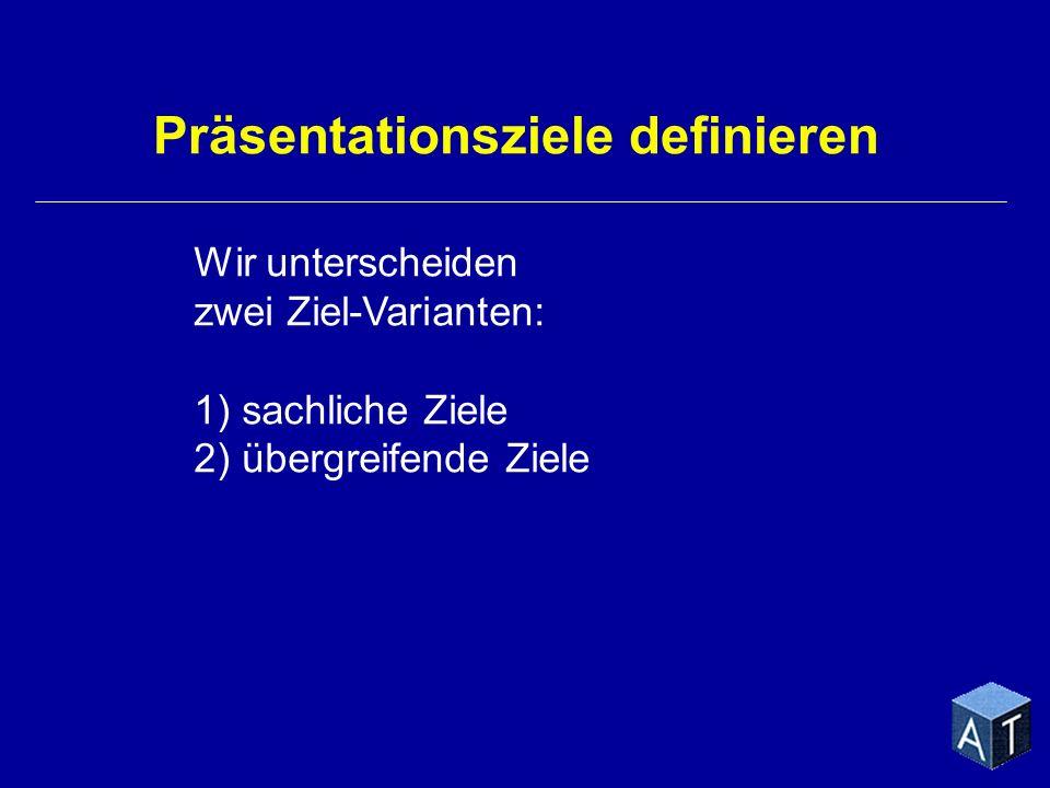 Wir unterscheiden zwei Ziel-Varianten: 1) sachliche Ziele 2) übergreifende Ziele Präsentationsziele definieren