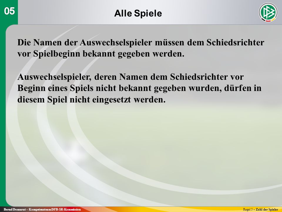 Alle Spiele Bernd Domurat – Kompetenzteam DFB-SR-KommissionRegel 3 – Zahl der Spieler Die Namen der Auswechselspieler müssen dem Schiedsrichter vor Spielbeginn bekannt gegeben werden.