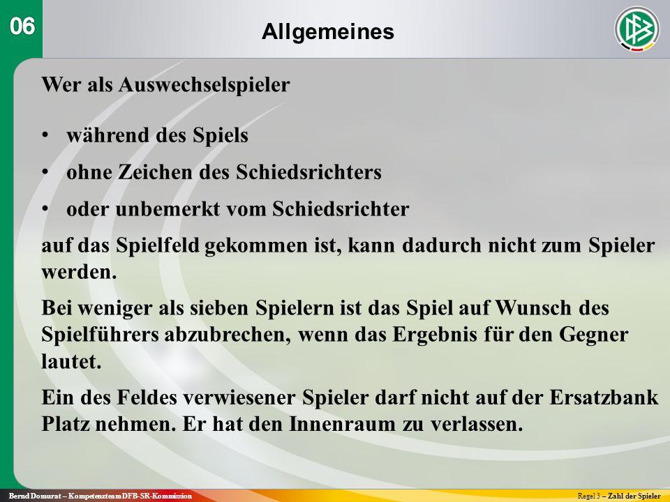 Allgemeines Bernd Domurat – Kompetenzteam DFB-SR-KommissionRegel 3 – Zahl der Spieler Wer als Auswechselspieler während des Spiels ohne Zeichen des Schiedsrichters oder unbemerkt vom Schiedsrichter auf das Spielfeld gekommen ist, kann dadurch nicht zum Spieler werden.