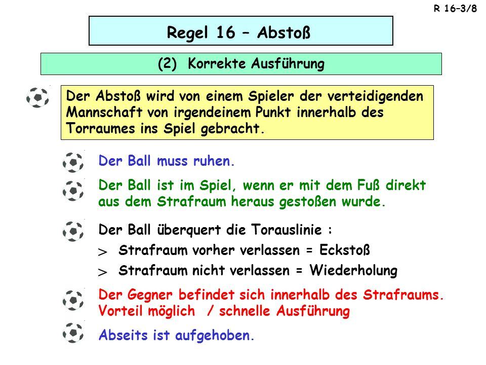 Regel 16 – Abstoß (2) Korrekte Ausführung Der Abstoß wird von einem Spieler der verteidigenden Mannschaft von irgendeinem Punkt innerhalb des Torraumes ins Spiel gebracht.
