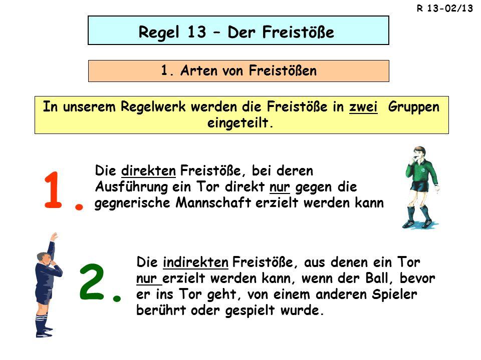 Regel 13 – Der Freistöße 1. Arten von Freistößen In unserem Regelwerk werden die Freistöße in zwei Gruppen eingeteilt. Die direkten Freistöße, bei der