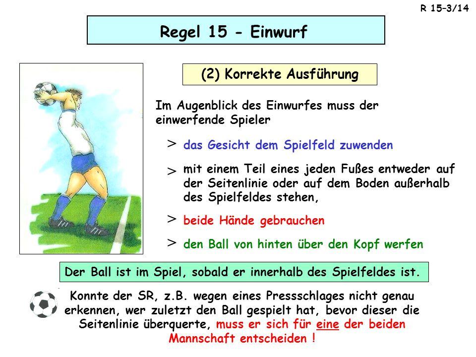 Regel 15 - Einwurf (2) Korrekte Ausführung Der Ball ist im Spiel, sobald er innerhalb des Spielfeldes ist. den Ball von hinten über den Kopf werfen >