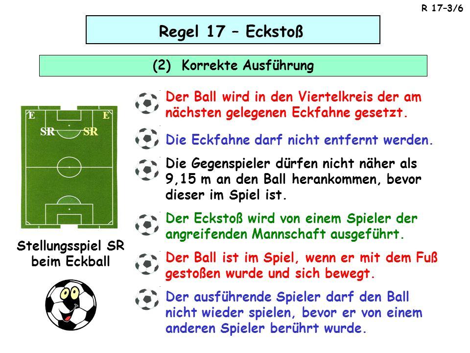 Regel 17 – Eckstoß (2) Korrekte Ausführung SR Stellungsspiel SR beim Eckball EE Der Ball wird in den Viertelkreis der am nächsten gelegenen Eckfahne gesetzt.