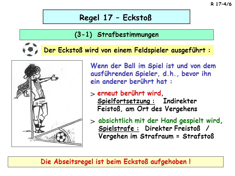 Regel 17 – Eckstoß (3-1) Strafbestimmungen Wenn der Ball im Spiel ist und von dem ausführenden Spieler, d.h., bevor ihn ein anderer berührt hat : erneut berührt wird, Spielfortsetzung : Indirekter Feistoß, am Ort des Vergehens > absichtlich mit der Hand gespielt wird, Spielstrafe : Direkter Freistoß / Vergehen im Strafraum = Strafstoß > Der Eckstoß wird von einem Feldspieler ausgeführt : Die Abseitsregel ist beim Eckstoß aufgehoben .