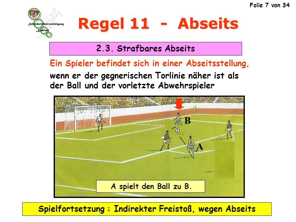 Regel 11 - Abseits Ein Spieler befindet sich in einer Abseitsstellung, wenn er der gegnerischen Torlinie näher ist als der Ball und der vorletzte Abwehrspieler Spielfortsetzung : Indirekter Freistoß, wegen Abseits A B A spielt den Ball zu B.