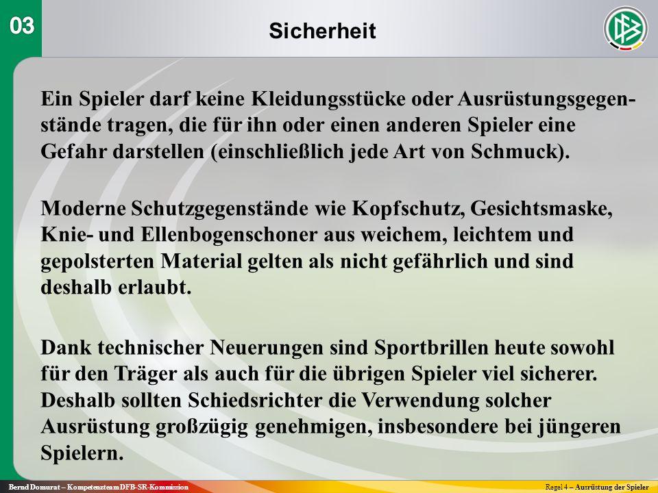 Sicherheit Bernd Domurat – Kompetenzteam DFB-SR-KommissionRegel 4 – Ausrüstung der Spieler Ein Spieler darf keine Kleidungsstücke oder Ausrüstungsgegen- stände tragen, die für ihn oder einen anderen Spieler eine Gefahr darstellen (einschließlich jede Art von Schmuck).