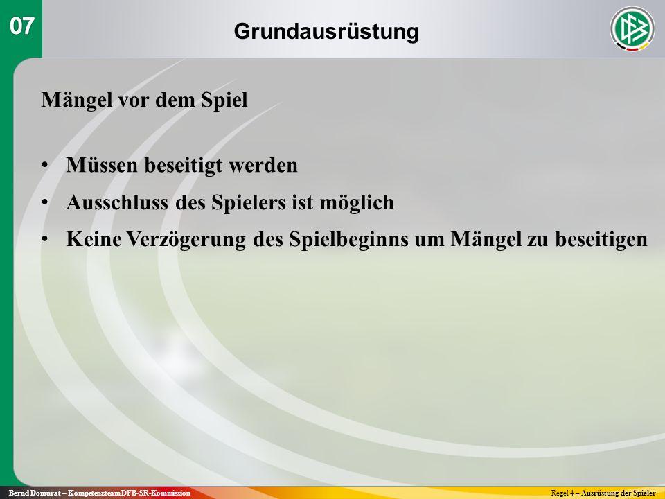 Grundausrüstung Bernd Domurat – Kompetenzteam DFB-SR-KommissionRegel 4 – Ausrüstung der Spieler Mängel im Spiel In der nächsten Spielunterbrechung den Spieler vom Platz schicken, um seine Ausrüstung in Ordnung zu bringen.
