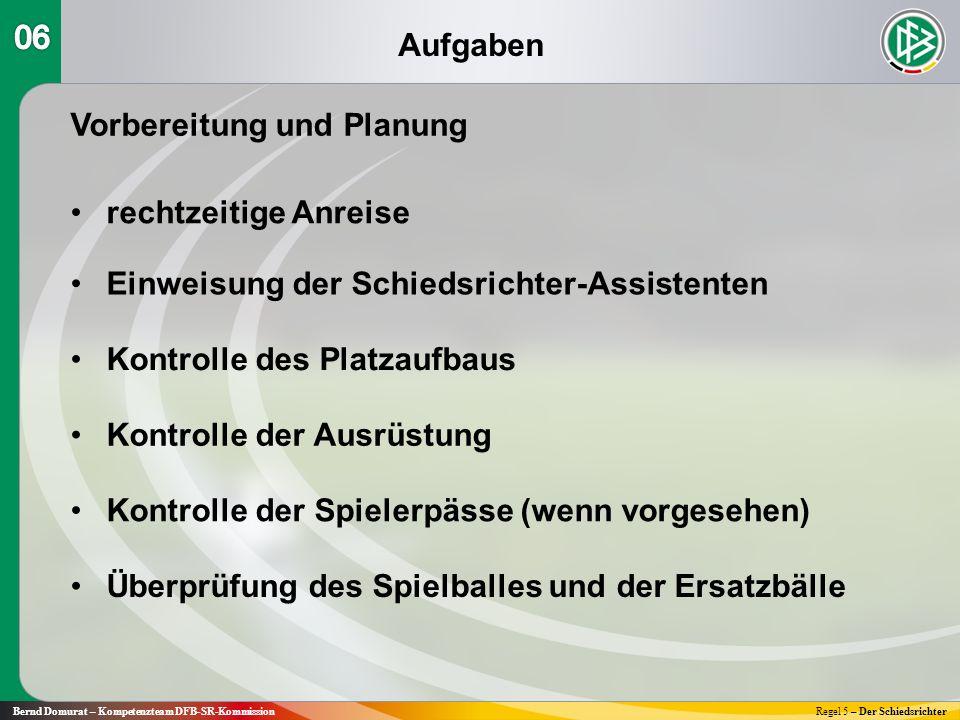 Aufgaben Bernd Domurat – Kompetenzteam DFB-SR-KommissionRegel 5 – Der Schiedsrichter Vorbereitung und Planung rechtzeitige Anreise Einweisung der Schi