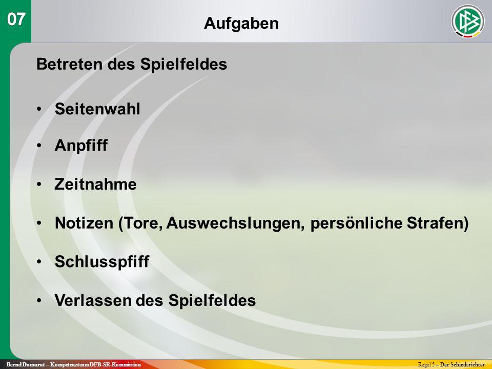 Aufgaben Bernd Domurat – Kompetenzteam DFB-SR-KommissionRegel 5 – Der Schiedsrichter Betreten des Spielfeldes Seitenwahl Anpfiff Zeitnahme Schlusspfif