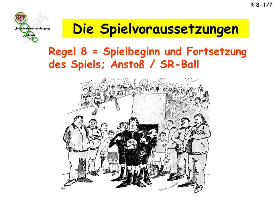 R 8-1/7 Regel 8 = Spielbeginn und Fortsetzung des Spiels; Anstoß / SR-Ball Die Spielvoraussetzungen