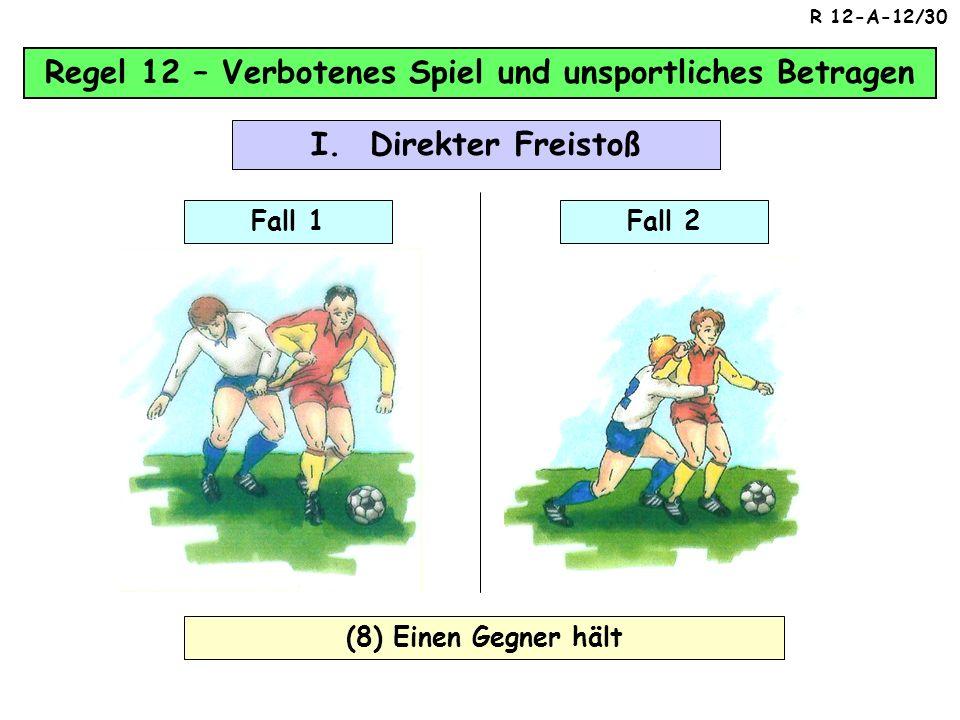 Regel 12 – Verbotenes Spiel und unsportliches Betragen (7) Beim Tackling im Kampf um den Ball den Gegner vorm Ball berührt, Fall 1Fall 2 I. Direkter F
