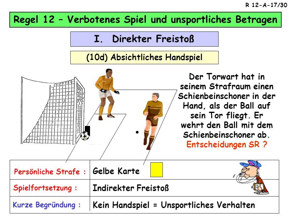Regel 12 – Verbotenes Spiel und unsportliches Betragen (10c) Absichtliches Handspiel I. Direkter Freistoß Der Abwehrspieler hat in seinem Strafraum ei
