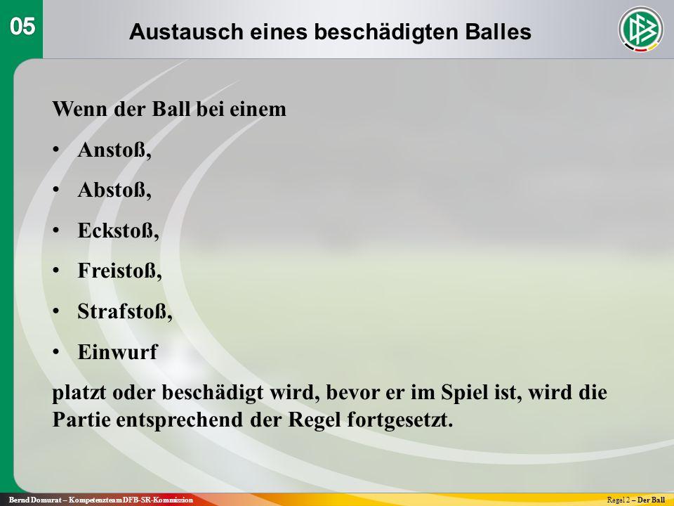 Austausch eines beschädigten Balles Bernd Domurat – Kompetenzteam DFB-SR-KommissionRegel 2 – Der Ball Wenn der Ball bei einem Anstoß, Abstoß, Eckstoß, Freistoß, Strafstoß, Einwurf platzt oder beschädigt wird, bevor er im Spiel ist, wird die Partie entsprechend der Regel fortgesetzt.